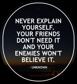 Never explain yourself. Your friends don't need it and your enemies ...