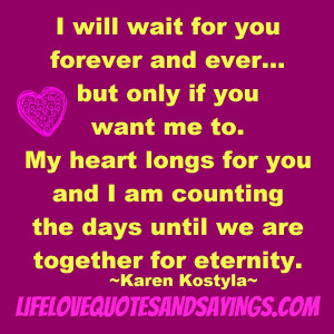 will wait for you forever and ever… but only if you want me to. My ...