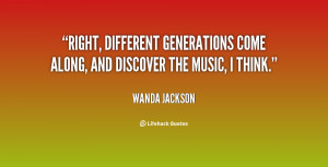 Right, different generations come along, and discover the music, I ...