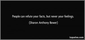 People can refute your facts, but never your feelings. - Sharon ...