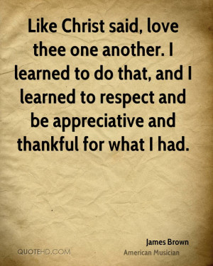 Like Christ said, love thee one another. I learned to do that, and I ...