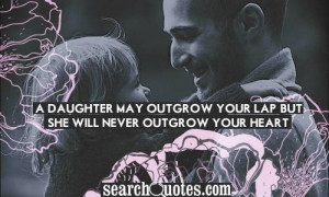 daughter may outgrow your lap, but she will never outgrow your heart ...