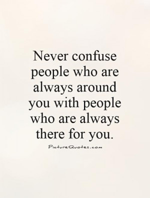 ... people who are always around you with people who are always there for