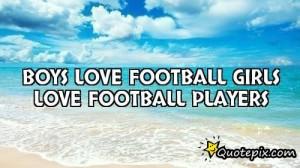 Boys Love Football Girls Love Football Players..
