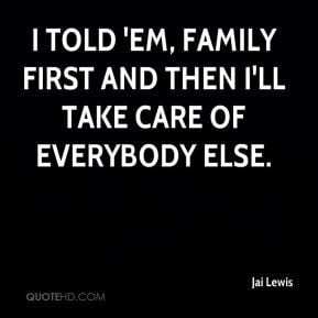 ... told 'em, family first and then I'll take care of everybody else