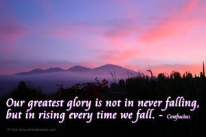 ... is not in never falling, but in rising every time we fall. - Confucius