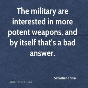Sebastian Thrun - The military are interested in more potent weapons ...
