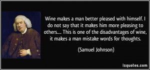 Wine makes a man better pleased with himself. I do not say that it ...