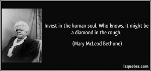 Invest in the human soul. Who knows, it might be a diamond in the ...