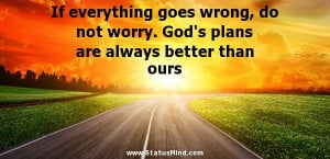 If everything goes wrong, do not worry. God's plans are always better ...