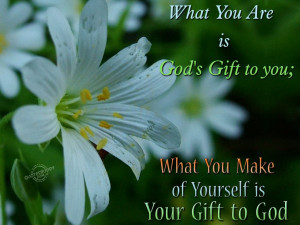 What you are is God's gift to you…