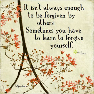 ... forgiven by others. Sometimes you have to learn to forgive yourself