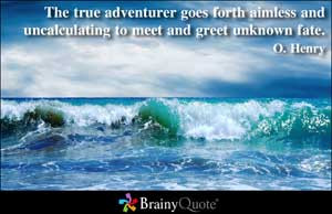 The true adventurer goes forth aimless and uncalculating to meet and ...