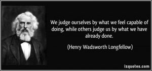 judge ourselves by what we feel capable of doing, while others judge ...