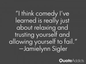 think comedy I've learned is really just about relaxing and trusting ...