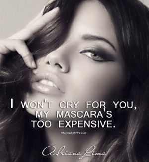 won't cry for you, my mascara's too expensive. ~Adriana Lima Source ...