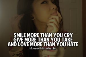 Smile more than you cry. Give more than you take. And love more than ...