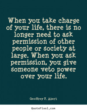 Life quote - When you take charge of your life, there is no longer ...