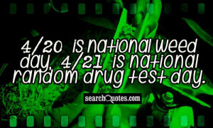 20 is national weed day, 4/21 is national random drug test day.