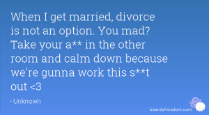 When I get married, divorce is not an option. You mad? Take your a* ...