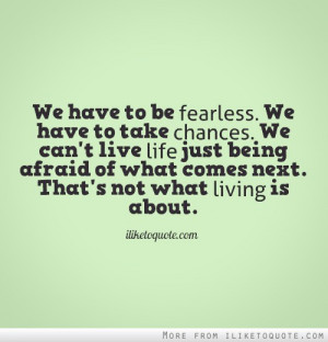 ... Being Afraid Of What Comes Next. That's Not What Living Is About