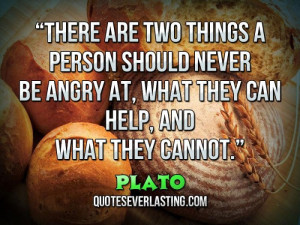 """... be angry at, what they can help, and what they cannot."""" – Plato"""
