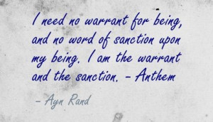... upon my being. I am the warrant and the sanction. - Anthem - Ayn Rand