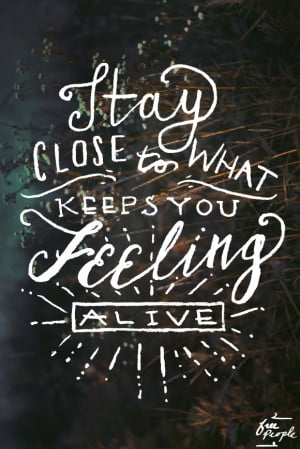 Stay close to what keeps you feeling alive.""
