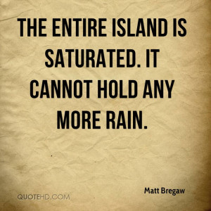 The entire island is saturated. It cannot hold any more rain.