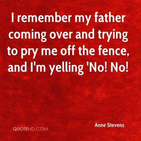 Anne Stevens - I remember my father coming over and trying to pry me ...