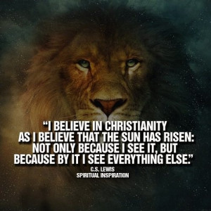 believe in Christianity as I believe that the sun has risen: not ...