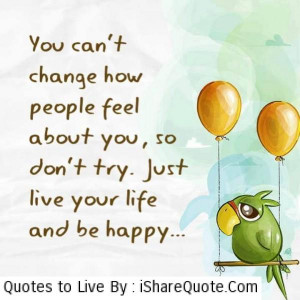 You can't change how people feel about you, so don't try. Just ...