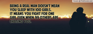 Being a real man doesn't mean you sleep with 100 girls.It means you ...