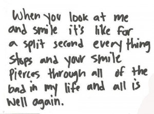 When you look at me and smile it's like for a split second every thing ...