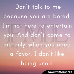 talk to me because you are bored. I'm not here to entertain you ...