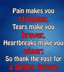 Pain makes you stronger tears make you braver heartbreaks make you ...
