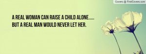 real woman can raise a child alone..... but a real man would never ...