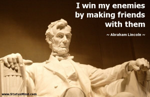 ... by making friends with them - Abraham Lincoln Quotes - StatusMind.com