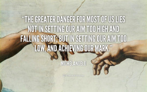 quote-Michelangelo-the-greater-danger-for-most-of-us-82132.png
