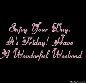Enjoy Your Day. It's Friday! Have A Wonderful Weekend