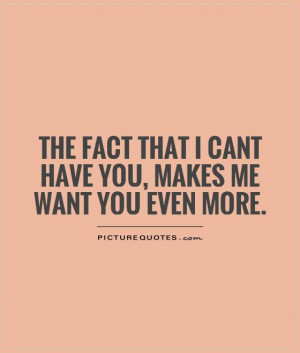 ... that I cant have you, makes me want you even more. Picture Quote #1