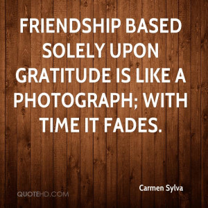 Friendship based solely upon gratitude is like a photograph; with time ...