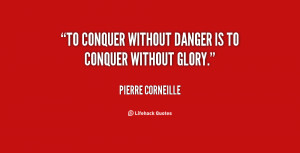 To conquer without danger is to conquer without glory.""