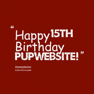 Quotes Picture: happy 15th birthday pupwebsite!