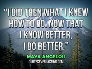 did-then-what-I-knew-how-to-do.-Now-that-I-know-better-I-do-better ...