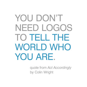 You don't need logos to tell the world who you are. Quote by Colin ...