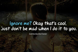 Ignore Me! Okay That's Cool. Just Don't Be Mad When I Do It To You ...