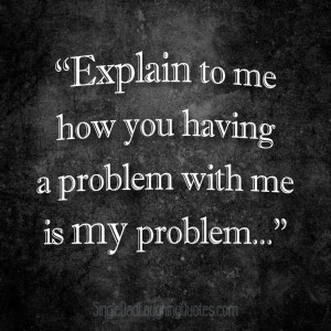 Explain to me how you having a problem with me is my problem ...