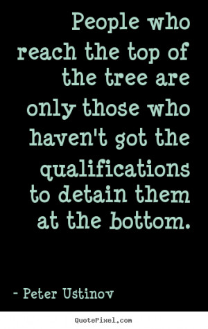 people-who-reach-the-top-of-the-tree-are-only-those-who-havent-got-the ...