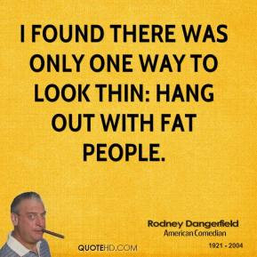 ... one way to look thin: hang out with fat people. - Rodney Dangerfield